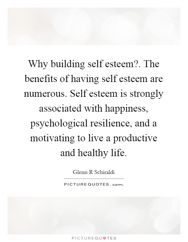 Why building self esteem?. The benefits of having self esteem are numerous. Self esteem is strongly associated with happiness, psychological resilience, and a motivating to live a productive and healthy life Picture Quote #1