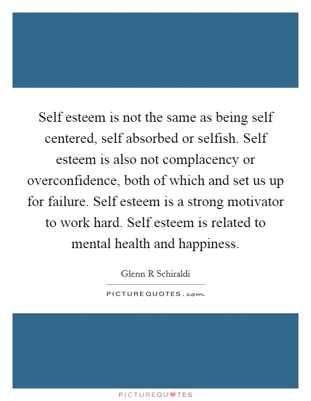 Self esteem is not the same as being self centered, self absorbed or selfish. Self esteem is also not complacency or overconfidence, both of which and set us up for failure. Self esteem is a strong motivator to work hard. Self esteem is related to mental health and happiness Picture Quote #1