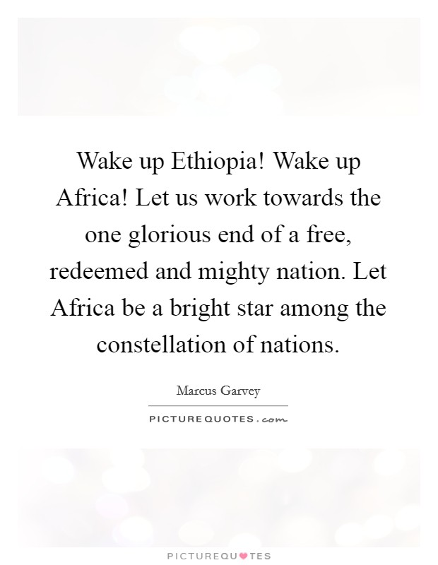 Wake up Ethiopia! Wake up Africa! Let us work towards the one glorious end of a free, redeemed and mighty nation. Let Africa be a bright star among the constellation of nations Picture Quote #1