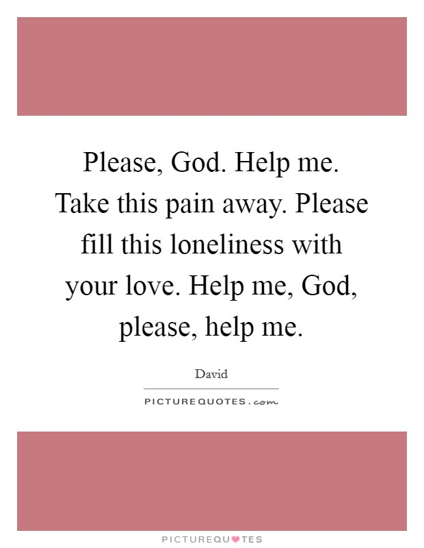 Please, God. Help me. Take this pain away. Please fill this loneliness with your love. Help me, God, please, help me Picture Quote #1