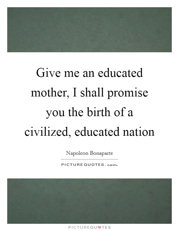 Give me an educated mother, I shall promise you the birth of a civilized, educated nation Picture Quote #1