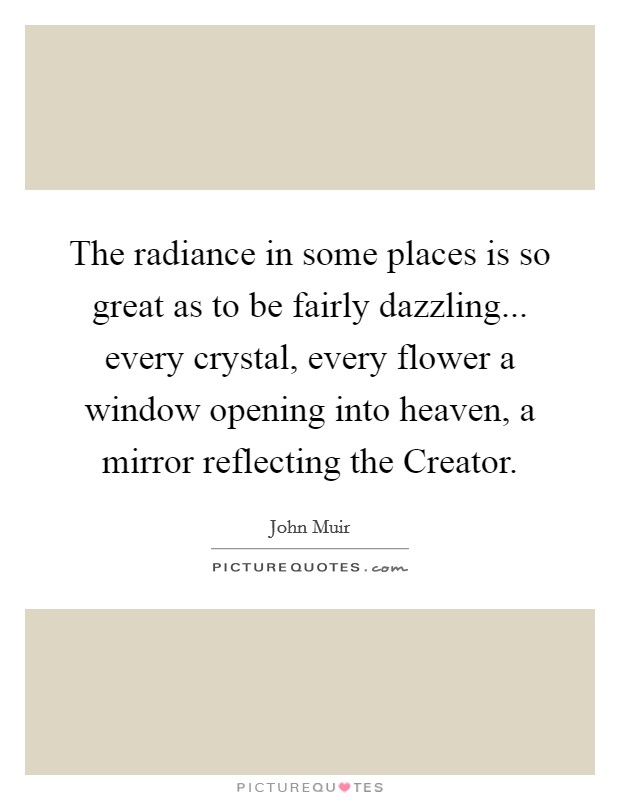 The radiance in some places is so great as to be fairly dazzling... every crystal, every flower a window opening into heaven, a mirror reflecting the Creator Picture Quote #1