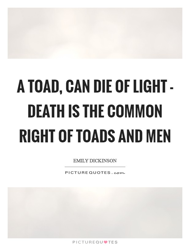 A Toad, can die of Light - Death is the Common Right Of Toads and Men Picture Quote #1