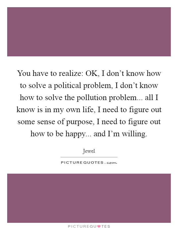 You have to realize: OK, I don't know how to solve a political problem, I don't know how to solve the pollution problem... all I know is in my own life, I need to figure out some sense of purpose, I need to figure out how to be happy... and I'm willing Picture Quote #1