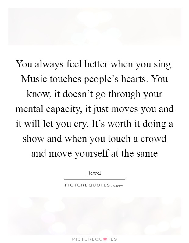 You always feel better when you sing. Music touches people's hearts. You know, it doesn't go through your mental capacity, it just moves you and it will let you cry. It's worth it doing a show and when you touch a crowd and move yourself at the same Picture Quote #1