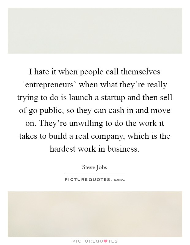 I hate it when people call themselves 'entrepreneurs' when what they're really trying to do is launch a startup and then sell of go public, so they can cash in and move on. They're unwilling to do the work it takes to build a real company, which is the hardest work in business Picture Quote #1
