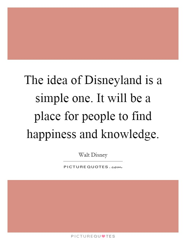 The idea of Disneyland is a simple one. It will be a place for people to find happiness and knowledge Picture Quote #1