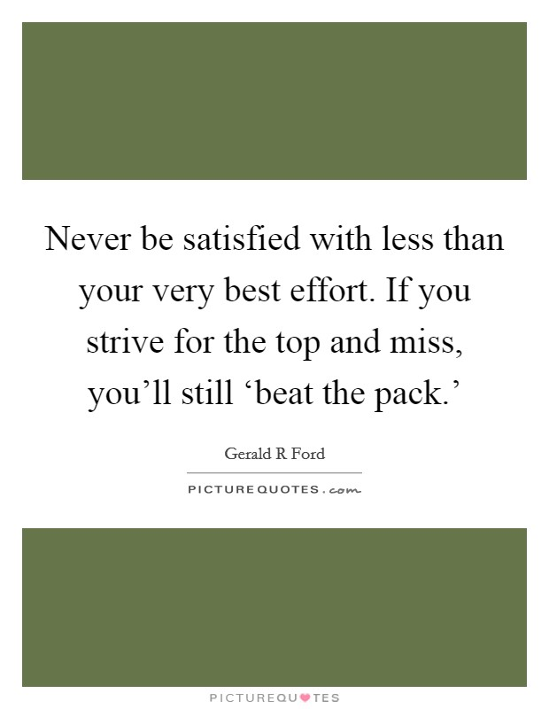 Never be satisfied with less than your very best effort. If you strive for the top and miss, you'll still 'beat the pack.' Picture Quote #1