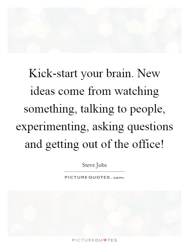 Kick-start your brain. New ideas come from watching something, talking to people, experimenting, asking questions and getting out of the office! Picture Quote #1
