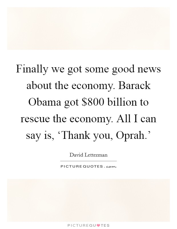Finally we got some good news about the economy. Barack Obama got $800 billion to rescue the economy. All I can say is, 'Thank you, Oprah.' Picture Quote #1