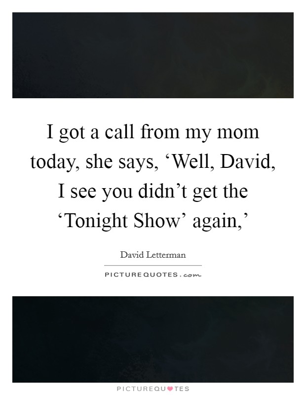 I got a call from my mom today, she says, 'Well, David, I see you didn't get the 'Tonight Show' again,' Picture Quote #1
