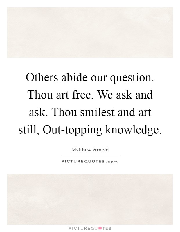 Others abide our question. Thou art free. We ask and ask. Thou smilest and art still, Out-topping knowledge Picture Quote #1