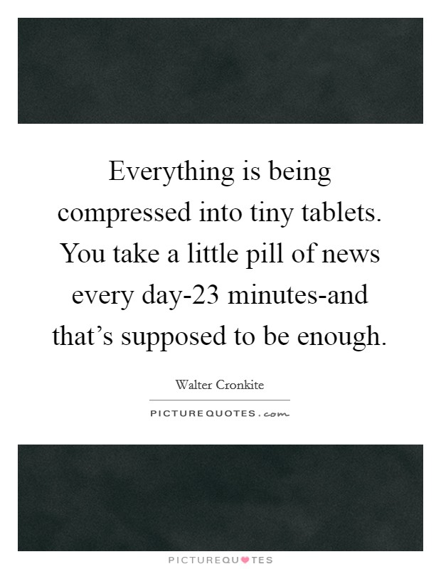 Everything is being compressed into tiny tablets. You take a little pill of news every day-23 minutes-and that's supposed to be enough Picture Quote #1