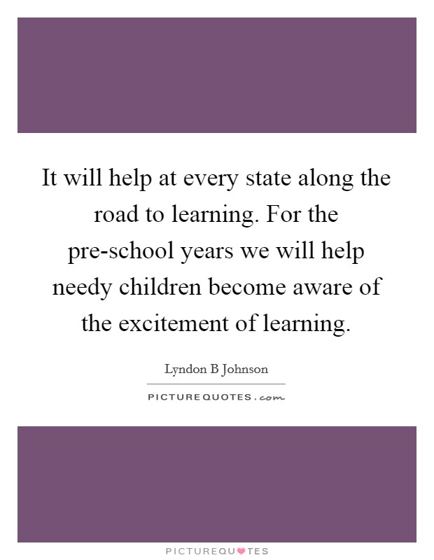 It will help at every state along the road to learning. For the pre-school years we will help needy children become aware of the excitement of learning Picture Quote #1