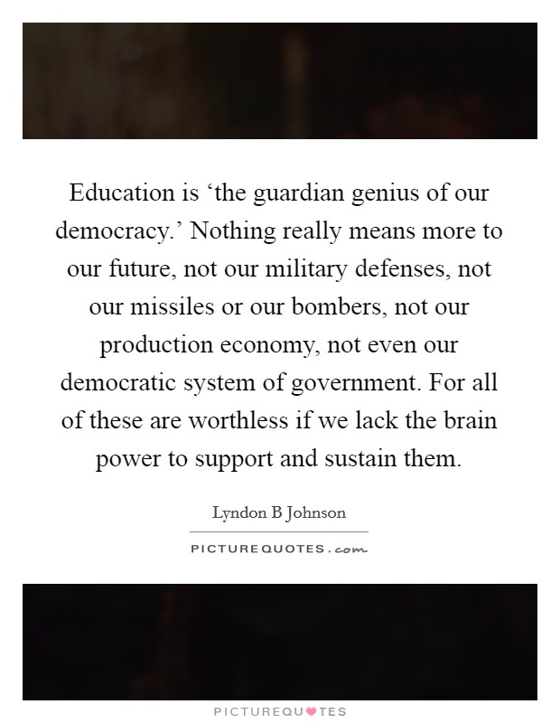 Education is 'the guardian genius of our democracy.' Nothing really means more to our future, not our military defenses, not our missiles or our bombers, not our production economy, not even our democratic system of government. For all of these are worthless if we lack the brain power to support and sustain them Picture Quote #1