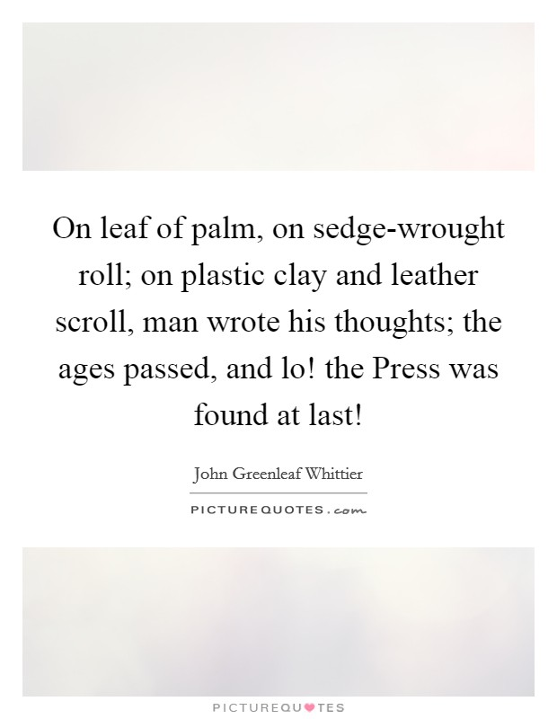 On leaf of palm, on sedge-wrought roll; on plastic clay and leather scroll, man wrote his thoughts; the ages passed, and lo! the Press was found at last! Picture Quote #1