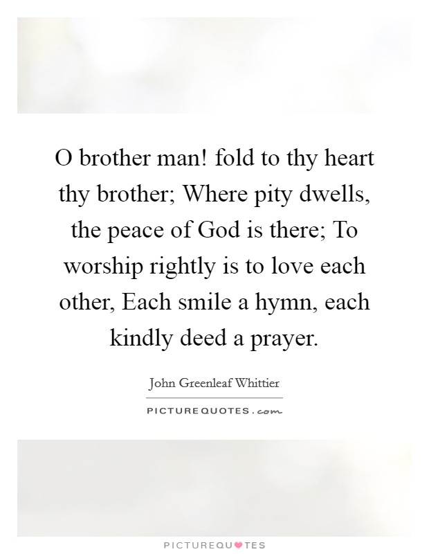O brother man! fold to thy heart thy brother; Where pity dwells, the peace of God is there; To worship rightly is to love each other, Each smile a hymn, each kindly deed a prayer Picture Quote #1