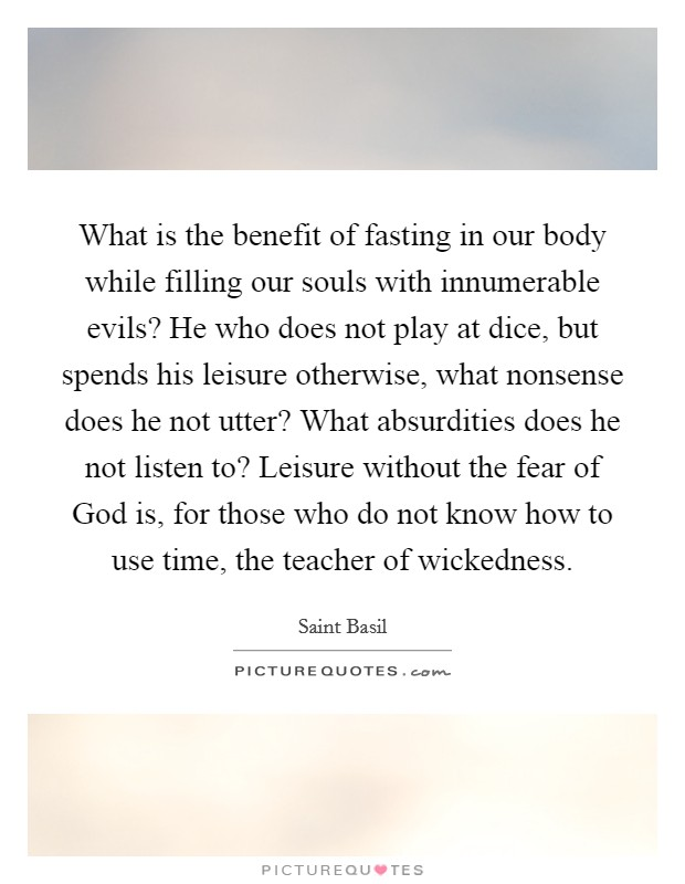 What is the benefit of fasting in our body while filling our souls with innumerable evils? He who does not play at dice, but spends his leisure otherwise, what nonsense does he not utter? What absurdities does he not listen to? Leisure without the fear of God is, for those who do not know how to use time, the teacher of wickedness Picture Quote #1