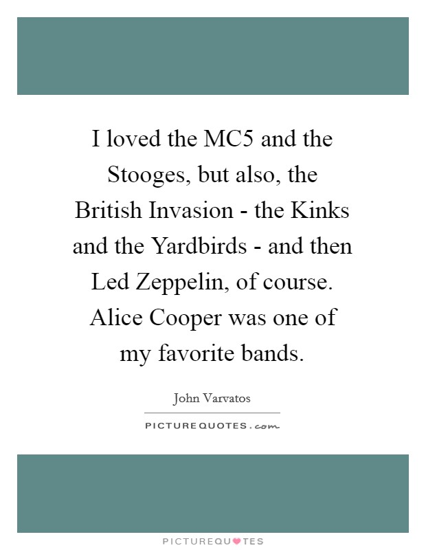 I loved the MC5 and the Stooges, but also, the British Invasion - the Kinks and the Yardbirds - and then Led Zeppelin, of course. Alice Cooper was one of my favorite bands Picture Quote #1