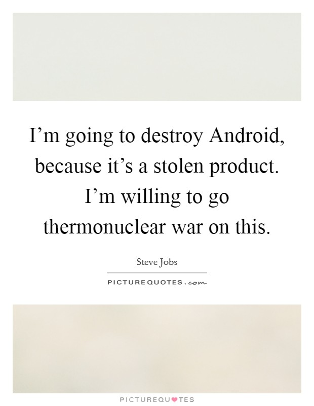 I'm going to destroy Android, because it's a stolen product. I'm willing to go thermonuclear war on this Picture Quote #1