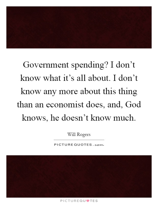 Government spending? I don't know what it's all about. I don't know any more about this thing than an economist does, and, God knows, he doesn't know much Picture Quote #1
