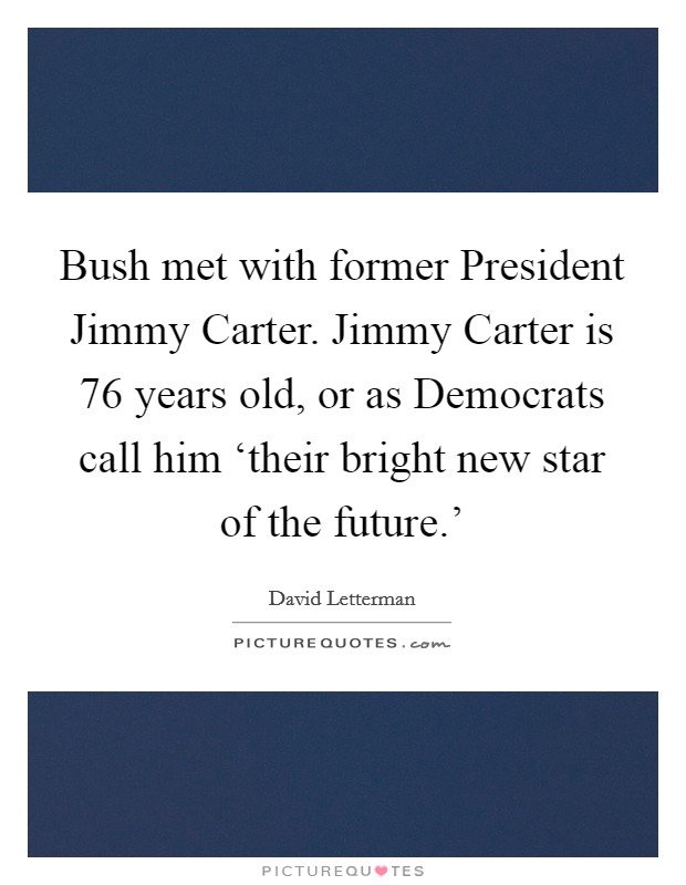 Bush met with former President Jimmy Carter. Jimmy Carter is 76 years old, or as Democrats call him 'their bright new star of the future.' Picture Quote #1