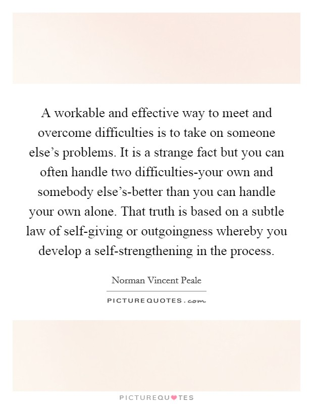 A workable and effective way to meet and overcome difficulties is to take on someone else's problems. It is a strange fact but you can often handle two difficulties-your own and somebody else's-better than you can handle your own alone. That truth is based on a subtle law of self-giving or outgoingness whereby you develop a self-strengthening in the process Picture Quote #1