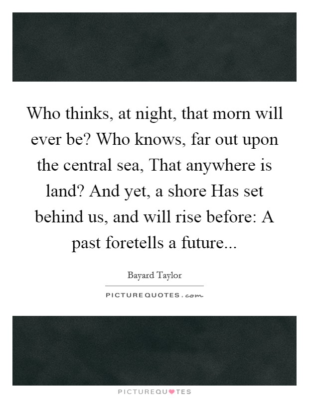 Who thinks, at night, that morn will ever be? Who knows, far out upon the central sea, That anywhere is land? And yet, a shore Has set behind us, and will rise before: A past foretells a future Picture Quote #1