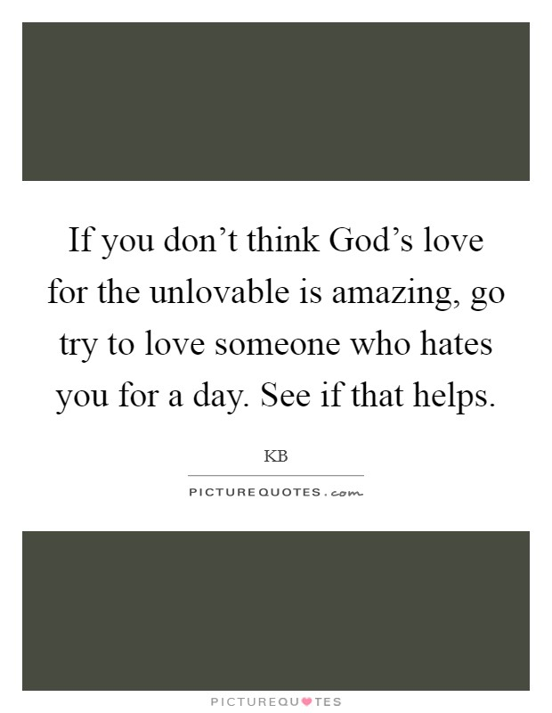 If you don't think God's love for the unlovable is amazing, go try to love someone who hates you for a day. See if that helps Picture Quote #1