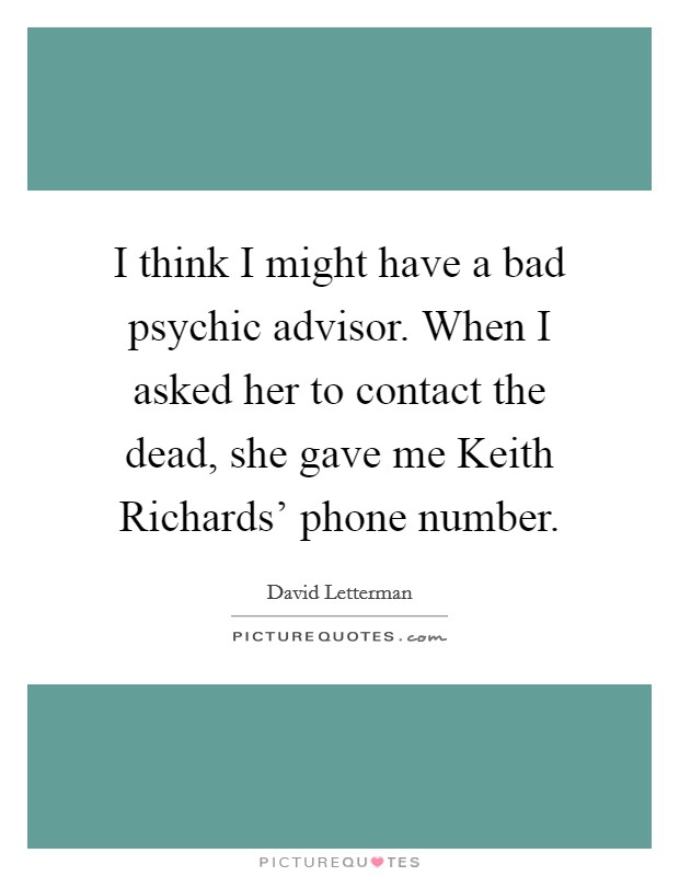 I think I might have a bad psychic advisor. When I asked her to contact the dead, she gave me Keith Richards' phone number Picture Quote #1