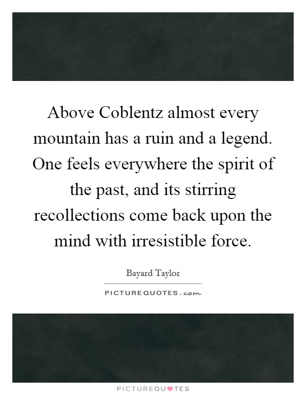 Above Coblentz almost every mountain has a ruin and a legend. One feels everywhere the spirit of the past, and its stirring recollections come back upon the mind with irresistible force Picture Quote #1