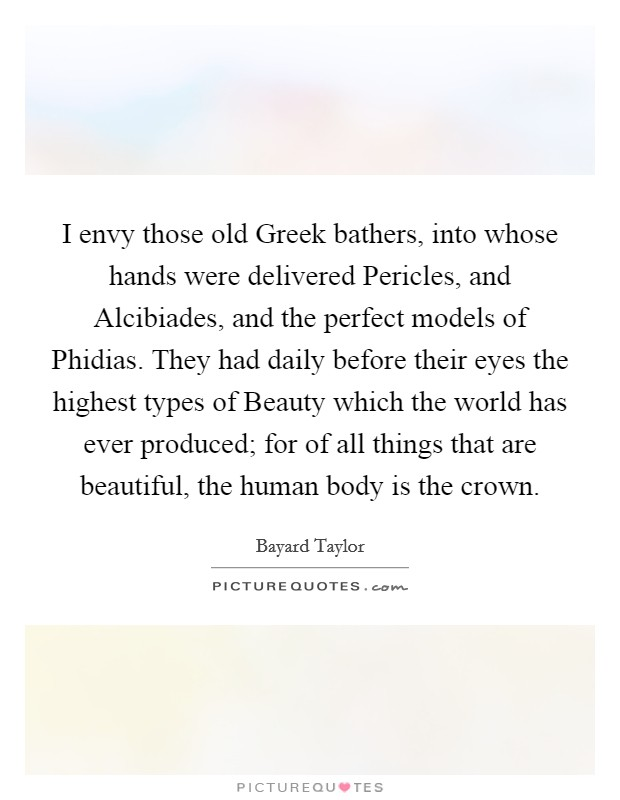 I envy those old Greek bathers, into whose hands were delivered Pericles, and Alcibiades, and the perfect models of Phidias. They had daily before their eyes the highest types of Beauty which the world has ever produced; for of all things that are beautiful, the human body is the crown Picture Quote #1