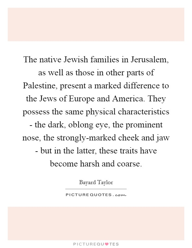 The native Jewish families in Jerusalem, as well as those in other parts of Palestine, present a marked difference to the Jews of Europe and America. They possess the same physical characteristics - the dark, oblong eye, the prominent nose, the strongly-marked cheek and jaw - but in the latter, these traits have become harsh and coarse Picture Quote #1