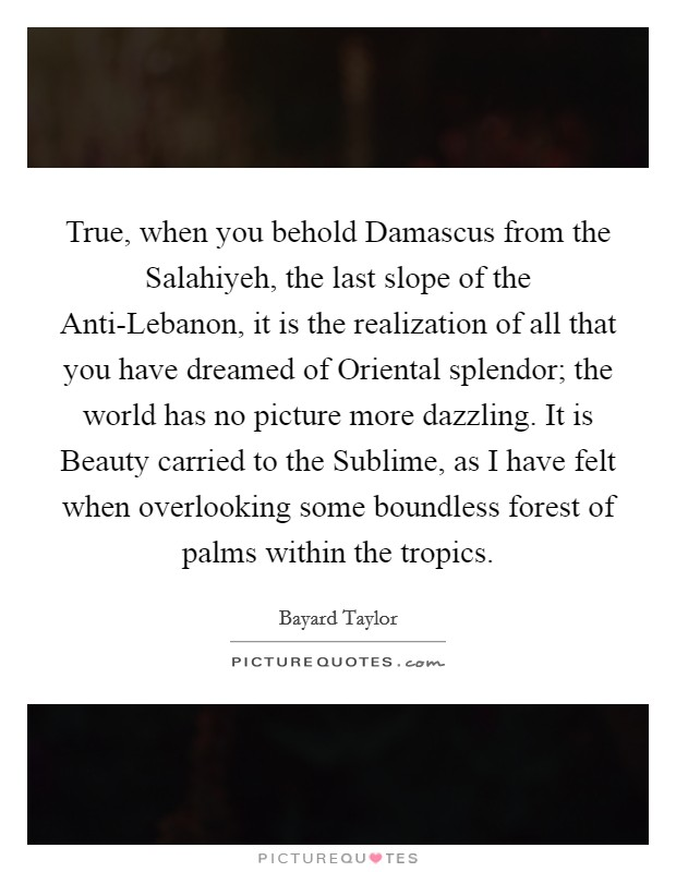 True, when you behold Damascus from the Salahiyeh, the last slope of the Anti-Lebanon, it is the realization of all that you have dreamed of Oriental splendor; the world has no picture more dazzling. It is Beauty carried to the Sublime, as I have felt when overlooking some boundless forest of palms within the tropics Picture Quote #1