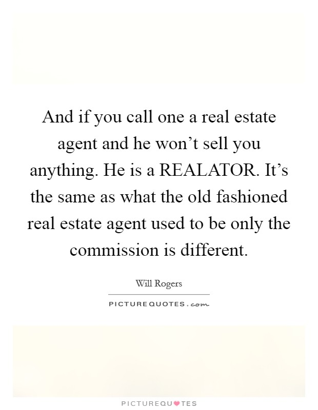 And if you call one a real estate agent and he won't sell you anything. He is a REALATOR. It's the same as what the old fashioned real estate agent used to be only the commission is different Picture Quote #1
