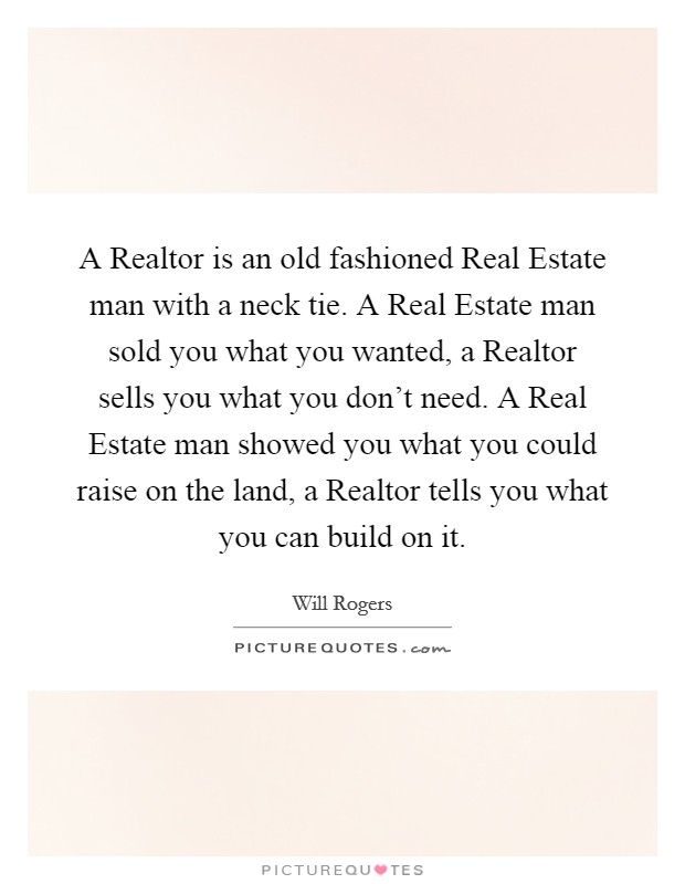 A Realtor is an old fashioned Real Estate man with a neck tie. A Real Estate man sold you what you wanted, a Realtor sells you what you don't need. A Real Estate man showed you what you could raise on the land, a Realtor tells you what you can build on it Picture Quote #1