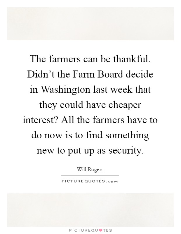 The farmers can be thankful. Didn't the Farm Board decide in Washington last week that they could have cheaper interest? All the farmers have to do now is to find something new to put up as security Picture Quote #1