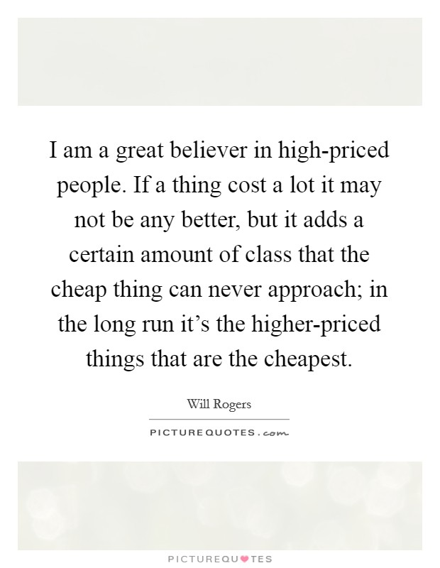 I am a great believer in high-priced people. If a thing cost a lot it may not be any better, but it adds a certain amount of class that the cheap thing can never approach; in the long run it's the higher-priced things that are the cheapest Picture Quote #1