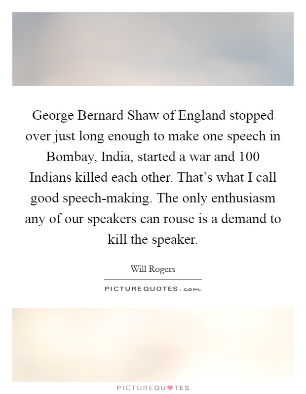 George Bernard Shaw of England stopped over just long enough to make one speech in Bombay, India, started a war and 100 Indians killed each other. That's what I call good speech-making. The only enthusiasm any of our speakers can rouse is a demand to kill the speaker Picture Quote #1