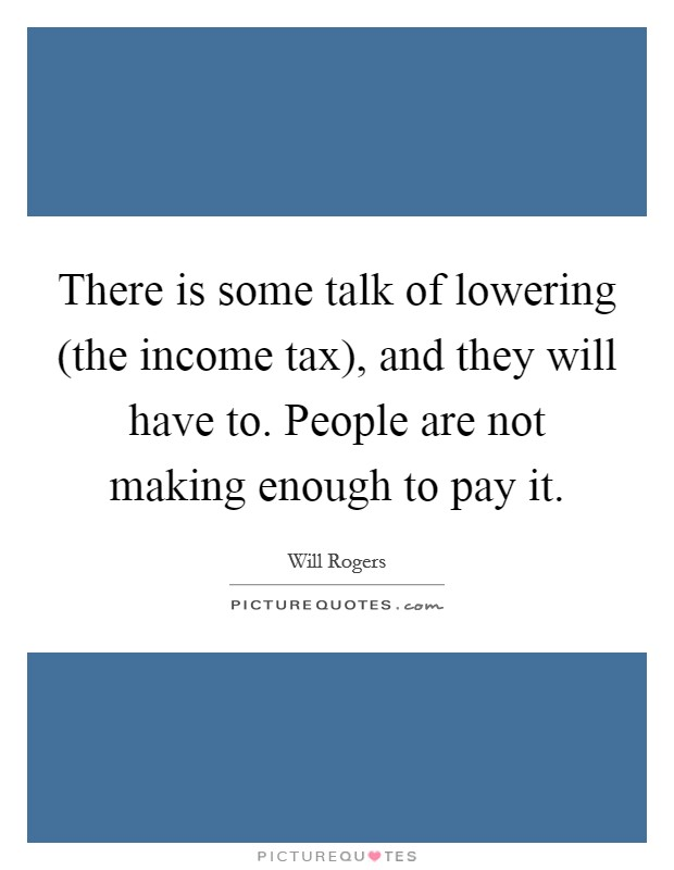 There is some talk of lowering (the income tax), and they will have to. People are not making enough to pay it Picture Quote #1