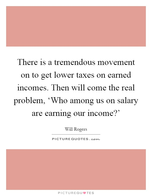 There is a tremendous movement on to get lower taxes on earned incomes. Then will come the real problem, 'Who among us on salary are earning our income?' Picture Quote #1
