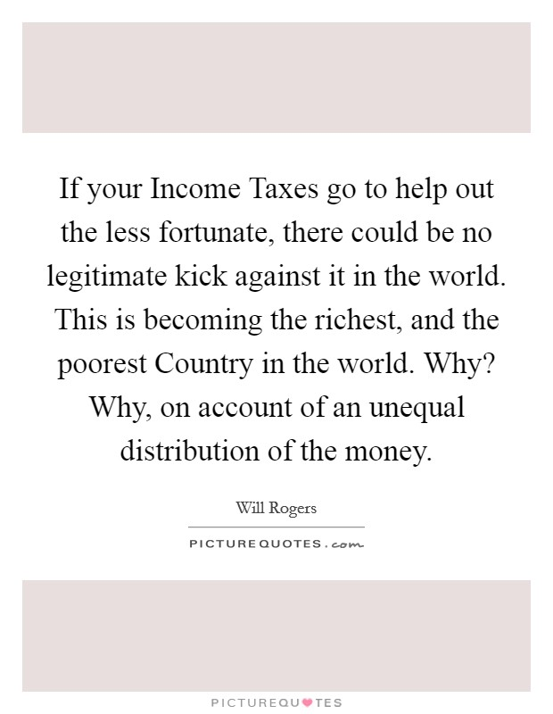 If your Income Taxes go to help out the less fortunate, there could be no legitimate kick against it in the world. This is becoming the richest, and the poorest Country in the world. Why? Why, on account of an unequal distribution of the money Picture Quote #1