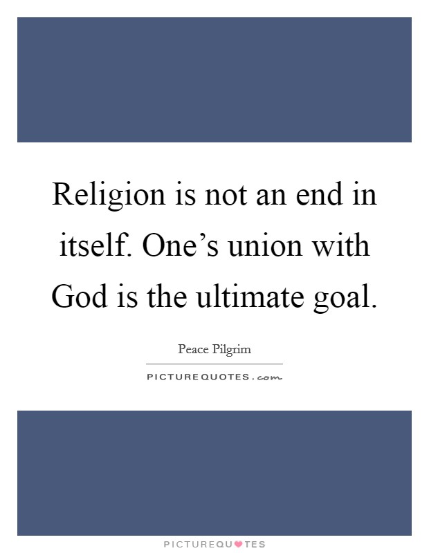 Religion is not an end in itself. One's union with God is the ultimate goal Picture Quote #1