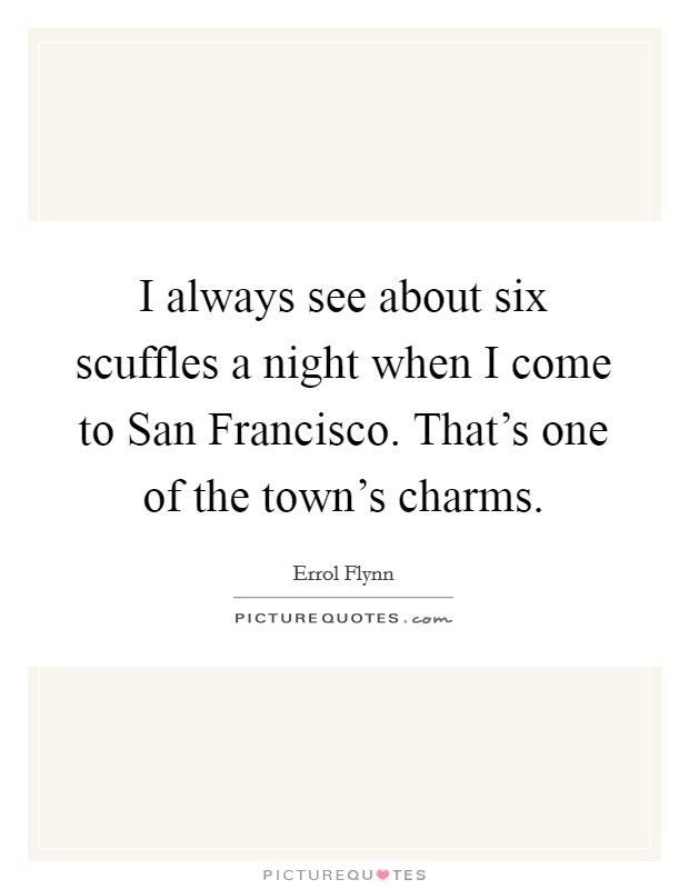I always see about six scuffles a night when I come to San Francisco. That's one of the town's charms Picture Quote #1