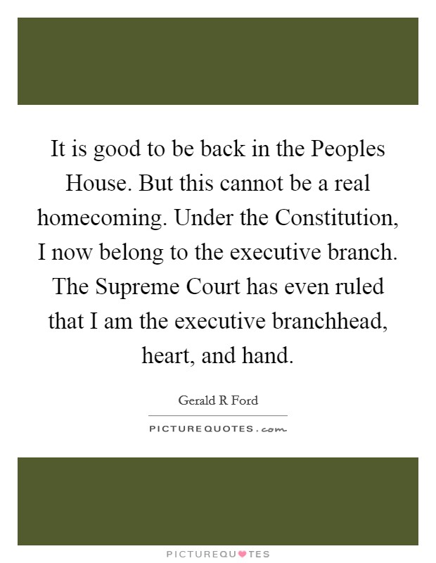 It is good to be back in the Peoples House. But this cannot be a real homecoming. Under the Constitution, I now belong to the executive branch. The Supreme Court has even ruled that I am the executive branchhead, heart, and hand Picture Quote #1