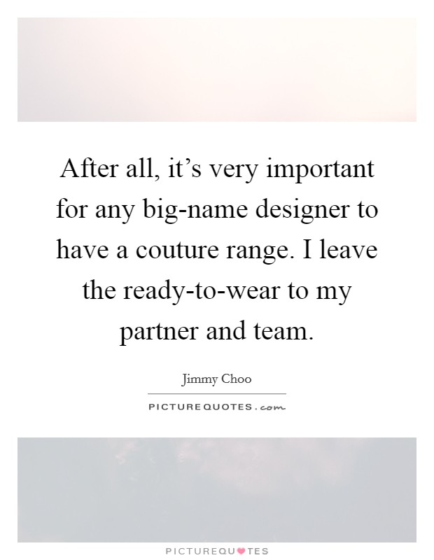 After all, it's very important for any big-name designer to have a couture range. I leave the ready-to-wear to my partner and team Picture Quote #1