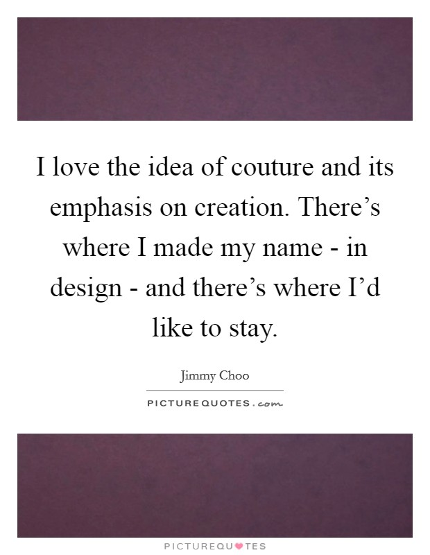 I love the idea of couture and its emphasis on creation. There's where I made my name - in design - and there's where I'd like to stay Picture Quote #1