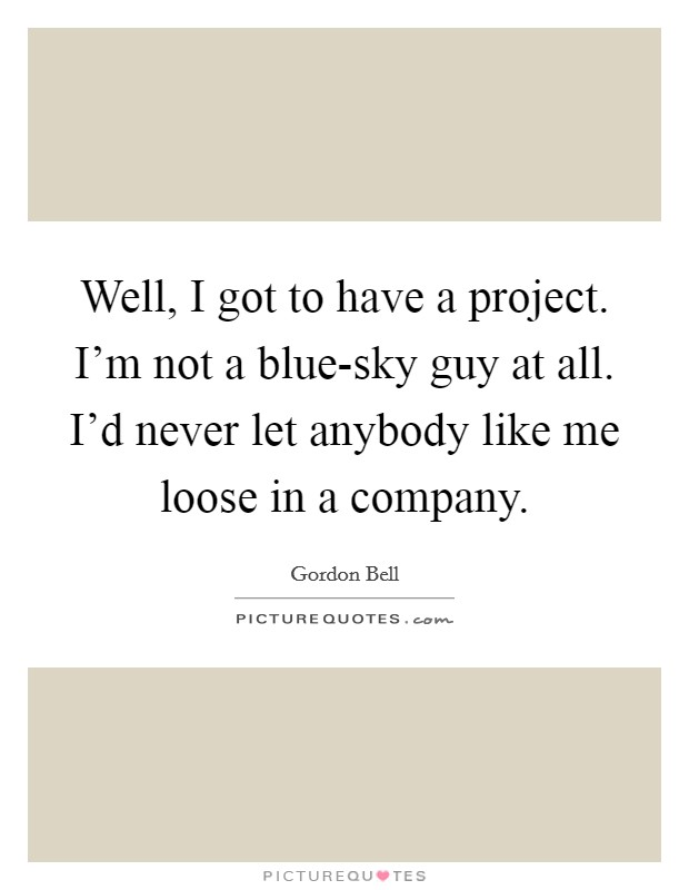 Well, I got to have a project. I'm not a blue-sky guy at all. I'd never let anybody like me loose in a company Picture Quote #1