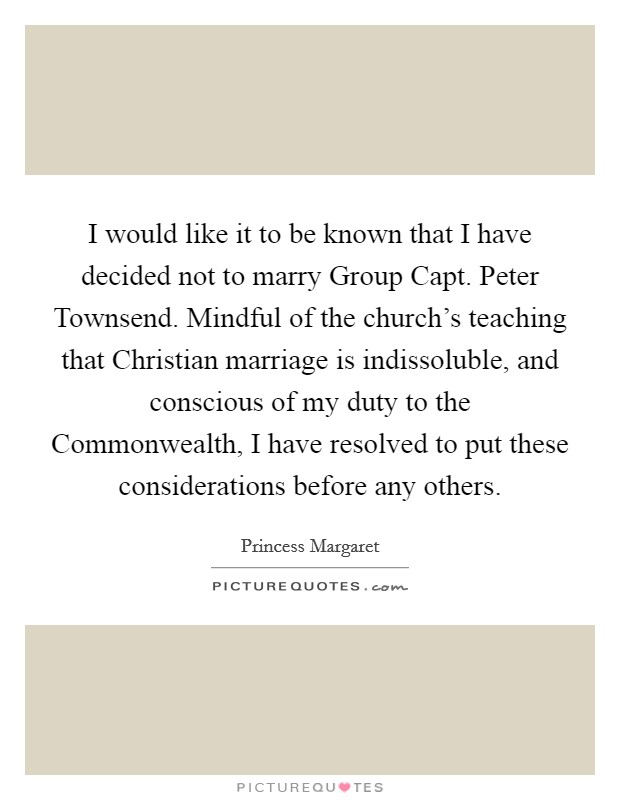 I would like it to be known that I have decided not to marry Group Capt. Peter Townsend. Mindful of the church's teaching that Christian marriage is indissoluble, and conscious of my duty to the Commonwealth, I have resolved to put these considerations before any others Picture Quote #1