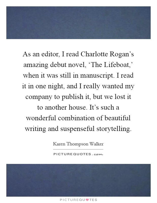 As an editor, I read Charlotte Rogan's amazing debut novel, 'The Lifeboat,' when it was still in manuscript. I read it in one night, and I really wanted my company to publish it, but we lost it to another house. It's such a wonderful combination of beautiful writing and suspenseful storytelling Picture Quote #1